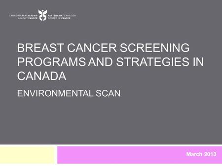 BREAST CANCER SCREENING PROGRAMS AND STRATEGIES IN CANADA ENVIRONMENTAL SCAN March 2013.