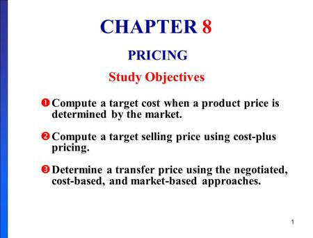 1 CHAPTER 8 PRICING Study Objectives  Compute a target cost when a product price is determined by the market.  Compute a target selling price using cost-plus.