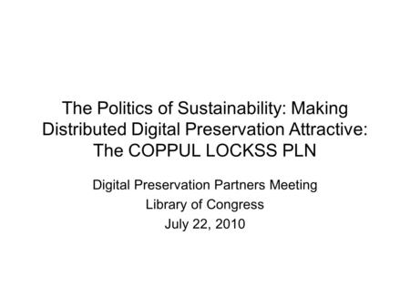 The Politics of Sustainability: Making Distributed Digital Preservation Attractive: The COPPUL LOCKSS PLN Digital Preservation Partners Meeting Library.
