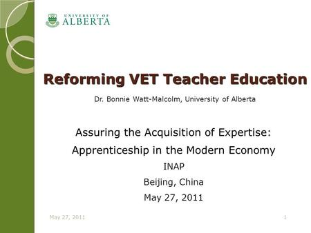May 27, 20111 Reforming VET Teacher Education Dr. Bonnie Watt-Malcolm, University of Alberta Assuring the Acquisition of Expertise: Apprenticeship in the.