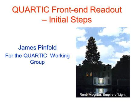 QUARTIC Front-end Readout – Initial Steps James Pinfold For the QUARTIC Working Group René Magritte: Empire of Light.