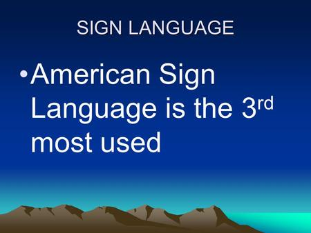 SIGN LANGUAGE American Sign Language is the 3 rd most used.