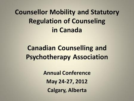 Counsellor Mobility and Statutory Regulation of Counseling in Canada Canadian Counselling and Psychotherapy Association Annual Conference May 24-27, 2012.