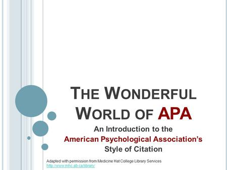 T HE W ONDERFUL W ORLD OF APA An Introduction to the American Psychological Association's Style of Citation Adapted with permission from Medicine Hat College.