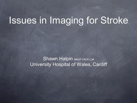Issues in Imaging for Stroke Shawn Halpin MRCP FRCR LLM University Hospital of Wales, Cardiff.