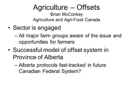 Agriculture – Offsets Brian McConkey Agriculture and Agri-Food Canada Sector is engaged –All major farm groups aware of the issue and opportunities for.