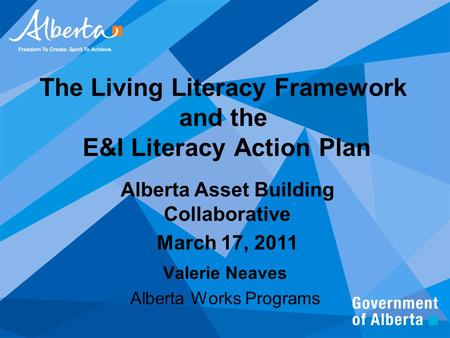The Living Literacy Framework and the E&I Literacy Action Plan Valerie Neaves Alberta Works Programs Alberta Asset Building Collaborative March 17, 2011.