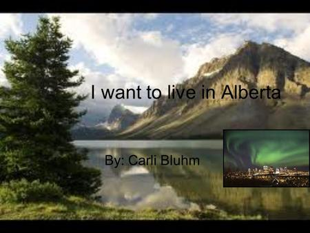 I want to live in Alberta By: Carli Bluhm Location It is located in Canada, By British Columbia, Saskatchewan.