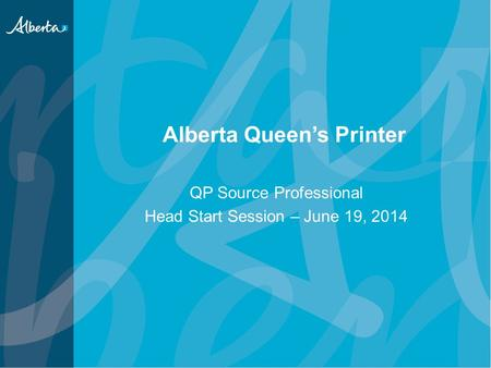 Alberta Queen's Printer QP Source Professional Head Start Session – June 19, 2014.