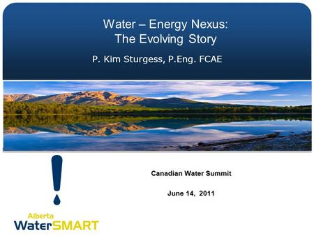 P. Kim Sturgess, P.Eng. FCAE Canadian Water Summit June 14, 2011 Water – Energy Nexus: The Evolving Story.