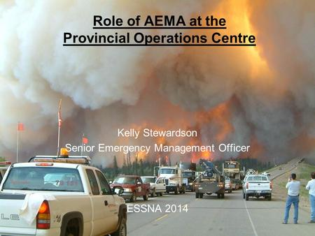 Government of Alberta Alberta Emergency Management Agency Role of AEMA at the Provincial Operations Centre Kelly Stewardson Senior Emergency Management.