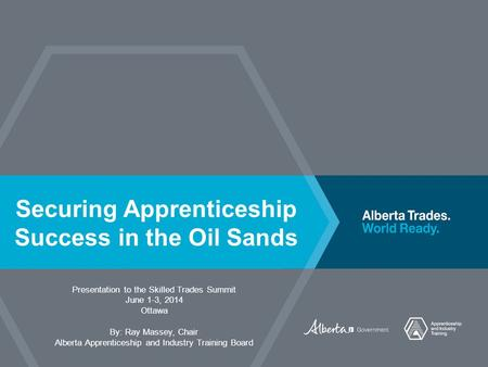 Securing Apprenticeship Success in the Oil Sands Presentation to the Skilled Trades Summit June 1-3, 2014 Ottawa By: Ray Massey, Chair Alberta Apprenticeship.