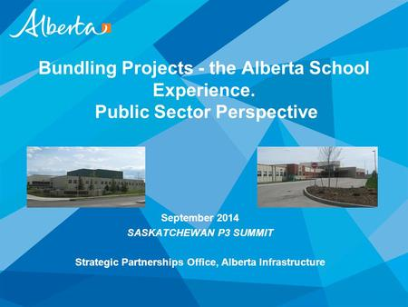 September 2014 SASKATCHEWAN P3 SUMMIT Strategic Partnerships Office, Alberta Infrastructure Bundling Projects - the Alberta School Experience. Public Sector.