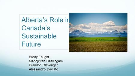 Alberta's Role in Canada's Sustainable Future Brady Faught Manojkiran Casilingam Brandon Clevenger Alessandro Deviato.