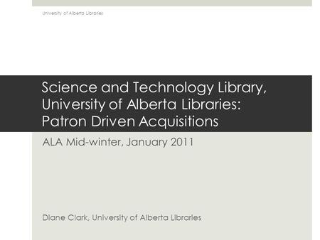 Science and Technology Library, University of Alberta Libraries: Patron Driven Acquisitions ALA Mid-winter, January 2011 Diane Clark, University of Alberta.
