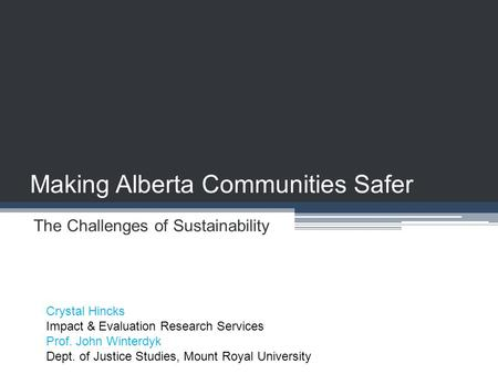 Making Alberta Communities Safer The Challenges of Sustainability Crystal Hincks Impact & Evaluation Research Services Prof. John Winterdyk Dept. of Justice.