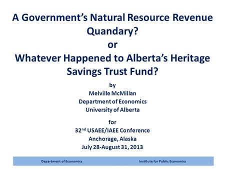 Department of Economics Institute for Public Economics1 A Government's Natural Resource Revenue Quandary? or Whatever Happened to Alberta's Heritage Savings.