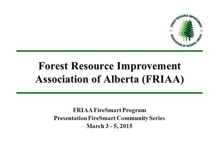 Forest Resource Improvement Association of Alberta (FRIAA) FRIAA FireSmart Program Presentation FireSmart Community Series March 3 - 5, 2015.