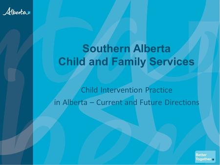 Southern Alberta Child and Family Services Child Intervention Practice in Alberta – Current and Future Directions.