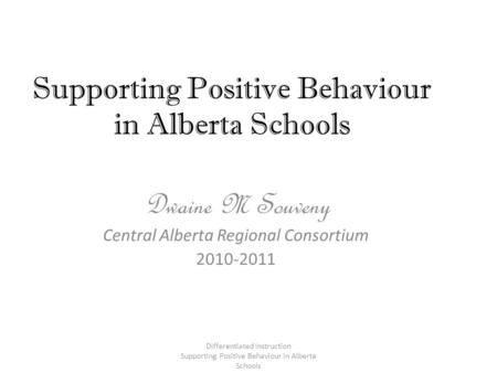 Supporting Positive Behaviour in Alberta Schools Dwaine M Souveny Central Alberta Regional Consortium 2010-2011 Differentiated Instruction Supporting Positive.