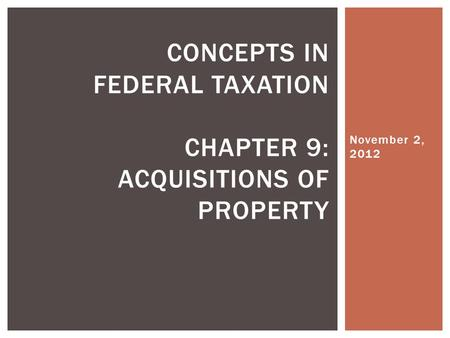 November 2, 2012 CONCEPTS IN FEDERAL TAXATION CHAPTER 9: ACQUISITIONS OF PROPERTY.