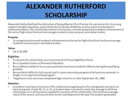 ALEXANDER RUTHERFORD SCHOLARSHIP Alexander Rutherford had the distinction of being Alberta's first Premier. He was known for his strong support of public.