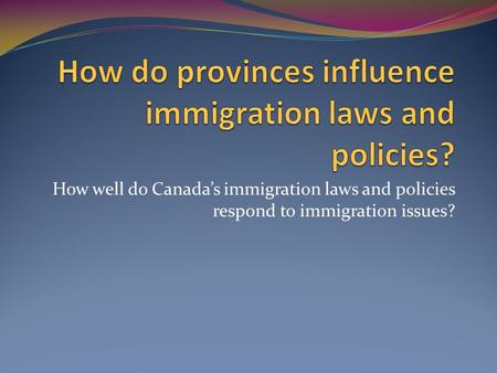 How well do Canada's immigration laws and policies respond to immigration issues?