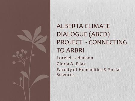 Lorelei L. Hanson Gloria A. Filax Faculty of Humanities & Social Sciences ALBERTA CLIMATE DIALOGUE (ABCD) PROJECT - CONNECTING TO ARBRI.