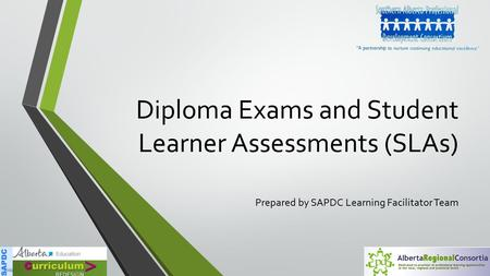 Diploma Exams and Student Learner Assessments (SLAs) Prepared by SAPDC Learning Facilitator Team.