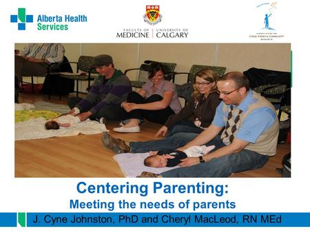 Centering Parenting: Meeting the needs of parents J. Cyne Johnston, PhD and Cheryl MacLeod, RN MEd.