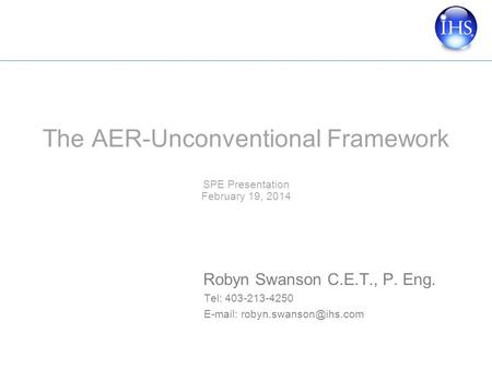 The AER-Unconventional Framework SPE Presentation February 19, 2014 Robyn Swanson C.E.T., P. Eng. Tel: 403-213-4250