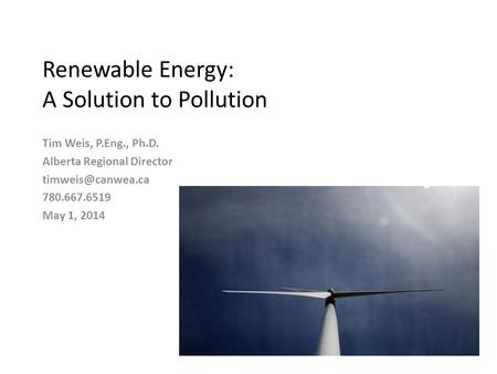 Renewable Energy: A Solution to Pollution Tim Weis, P.Eng., Ph.D. Alberta Regional Director 780.667.6519 May 1, 2014.
