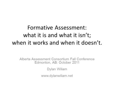 Formative Assessment: what it is and what it isn't; when it works and when it doesn't. Alberta Assessment Consortium Fall Conference Edmonton, AB: October.