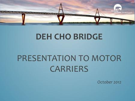 DEH CHO BRIDGE PRESENTATION TO MOTOR CARRIERS October 2012.