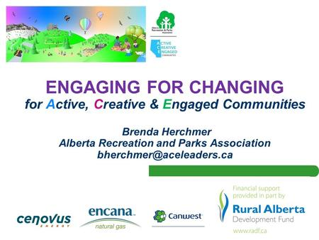 ENGAGING FOR CHANGING for Active, Creative & Engaged Communities Brenda Herchmer Alberta Recreation and Parks Association