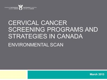 CERVICAL CANCER SCREENING PROGRAMS AND STRATEGIES IN CANADA ENVIRONMENTAL SCAN March 2013.