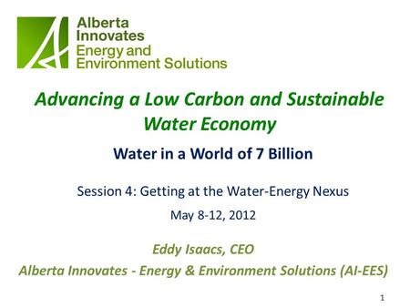 1 Advancing a Low Carbon and Sustainable Water Economy Water in a World of 7 Billion Session 4: Getting at the Water-Energy Nexus May 8-12, 2012 Eddy Isaacs,