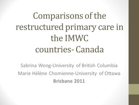 Comparisons of the restructured primary care in the IMWC countries- Canada Sabrina Wong-University of British Columbia Marie Hélène Chomienne-University.