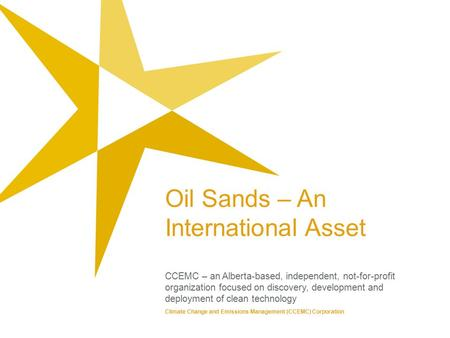 Oil Sands – An International Asset CCEMC – an Alberta-based, independent, not-for-profit organization focused on discovery, development and deployment.