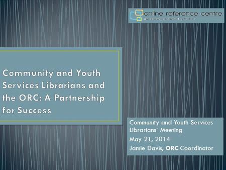 Community and Youth Services Librarians' Meeting May 21, 2014 Jamie Davis, ORC Coordinator.