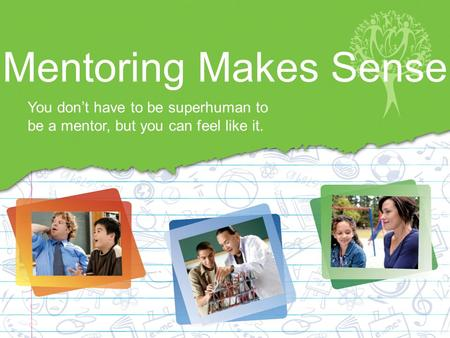 Mentoring Makes Sense You don't have to be superhuman to be a mentor, but you can feel like it.