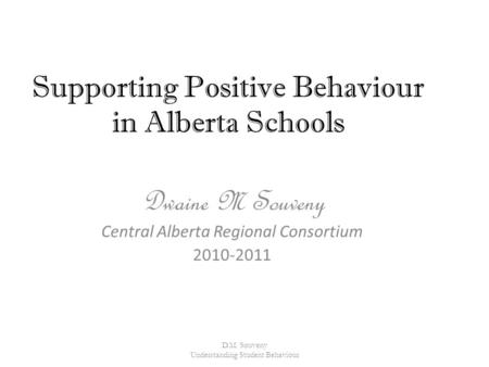 Supporting Positive Behaviour in Alberta Schools Dwaine M Souveny Central Alberta Regional Consortium 2010-2011 D.M. Souveny Understanding Student Behaviour.