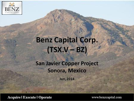 Benz Capital Corp. (TSX.V – BZ) San Javier Copper Project Sonora, Mexico Jun, 2014 Acquire ǀ Execute ǀ Operate www.benzcapital.com.