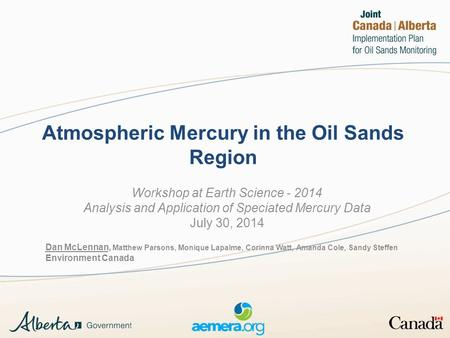 Atmospheric Mercury in the Oil Sands Region Workshop at Earth Science - 2014 Analysis and Application of Speciated Mercury Data July 30, 2014 Dan McLennan,