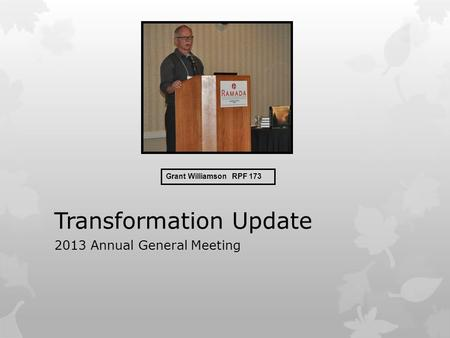 Transformation Update 2013 Annual General Meeting Grant Williamson RPF 173.