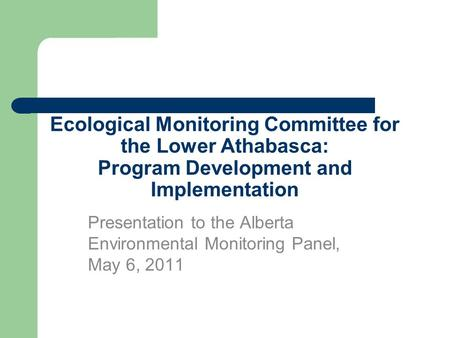 Ecological Monitoring Committee for the Lower Athabasca: Program Development and Implementation Presentation to the Alberta Environmental Monitoring Panel,
