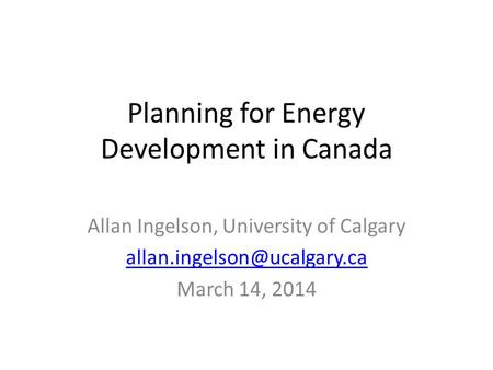 Planning for Energy Development in Canada Allan Ingelson, University of Calgary March 14, 2014.