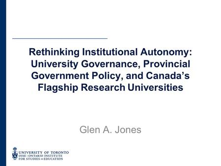 Rethinking Institutional Autonomy: University Governance, Provincial Government Policy, and Canada's Flagship Research Universities Glen A. Jones.