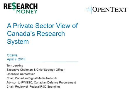 A Private Sector View of Canada's Research System Ottawa April 9, 2013 Tom Jenkins Executive Chairman & Chief Strategy Officer OpenText Corporation Chair,