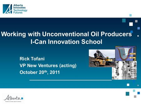 Working with Unconventional Oil Producers I-Can Innovation School Rick Tofani VP New Ventures (acting) October 20 th, 2011.